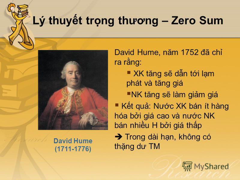 Lý thuyt trng thương – Zero Sum David Hume (1711-1776) David Hume, năm 1752 đã ch ra rng: XK tăng s dn ti lm phát và tăng giá NK tăng s làm gim giá Kt qu: Nưc XK bán ít hàng hóa bi giá cao và nưc NK bán nhiu H bi giá thp Trong dài hn, không có thng d