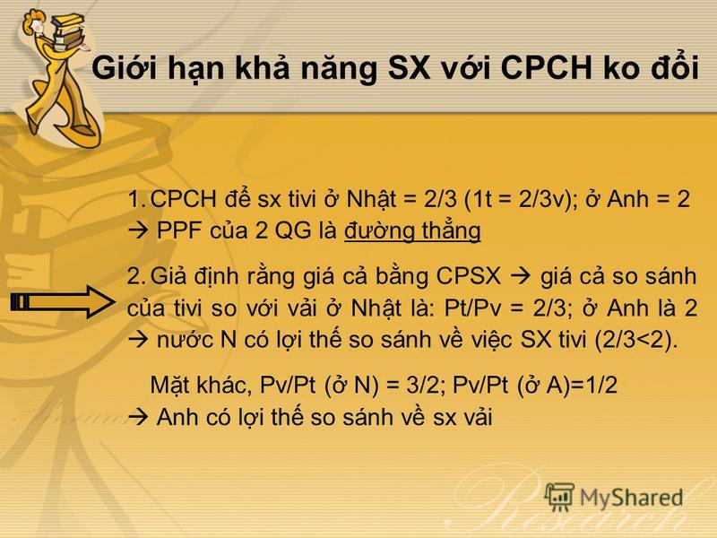 Gii hn kh năng SX vi CPCH ko đi 1.CPCH đ sx tivi Nht = 2/3 (1t = 2/3v); Anh = 2 PPF ca 2 QG là đưng thng 2.Gi đnh rng giá c bng CPSX giá c so sánh ca tivi so vi vi Nht là: Pt/Pv = 2/3; Anh là 2 nưc N có li th so sánh v vic SX tivi (2/3<2). Mt khác, P