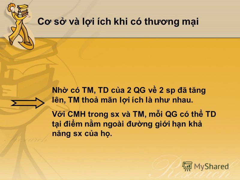 Cơ s và li ích khi có thương mi Nh có TM, TD ca 2 QG v 2 sp đã tăng lên, TM tho mãn li ích là như nhau. Vi CMH trong sx và TM, mi QG có th TD ti đim nm ngoài đưng gii hn kh năng sx ca h.