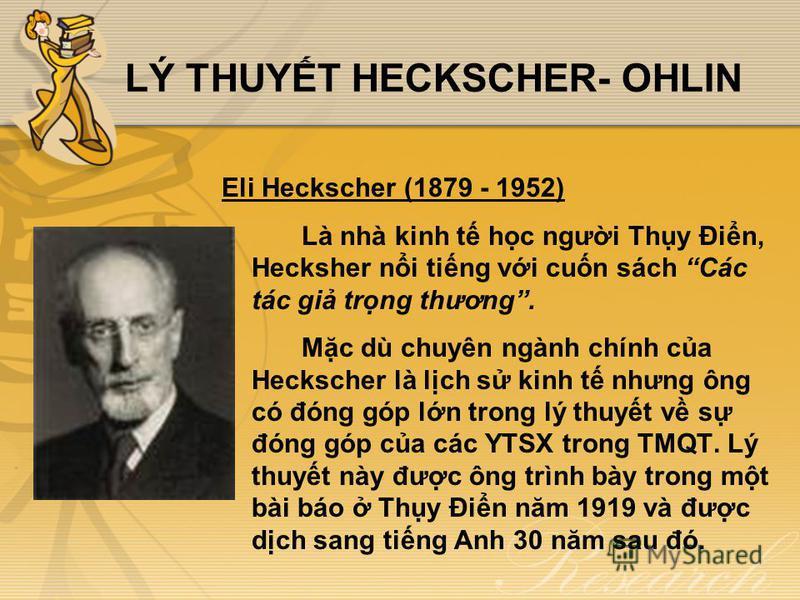 LÝ THUYT HECKSCHER- OHLIN Eli Heckscher (1879 - 1952) Là nhà kinh t hc ngưi Thy Đin, Hecksher ni ting vi cun sách Các tác gi trng thương. Mc dù chuyên ngành chính ca Heckscher là lch s kinh t nhưng ông có đóng góp ln trong lý thuyt v s đóng góp ca cá