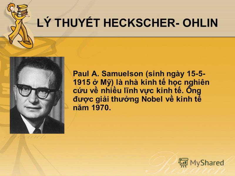 LÝ THUYT HECKSCHER- OHLIN Paul A. Samuelson (sinh ngày 15-5- 1915 M) là nhà kinh t hc nghiên cu v nhiu lĩnh vc kinh t. Ông đưc gii thưng Nobel v kinh t năm 1970.