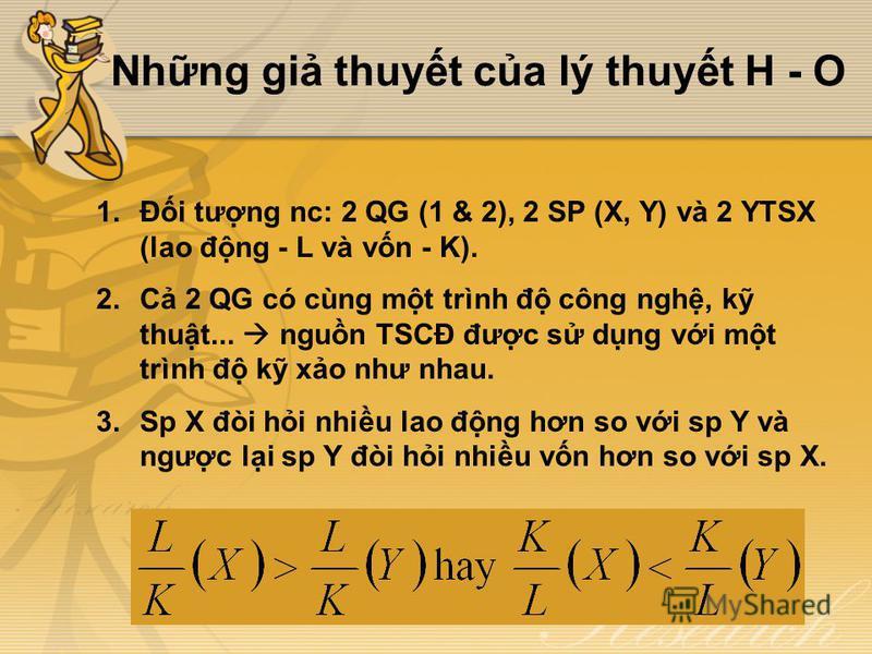 Nhng gi thuyt ca lý thuyt H - O 1.Đi tưng nc: 2 QG (1 & 2), 2 SP (X, Y) và 2 YTSX (lao đng - L và vn - K). 2.C 2 QG có cùng mt trình đ công ngh, k thut... ngun TSCĐ đưc s dng vi mt trình đ k xo như nhau. 3.Sp X đòi hi nhiu lao đng hơn so vi sp Y và n