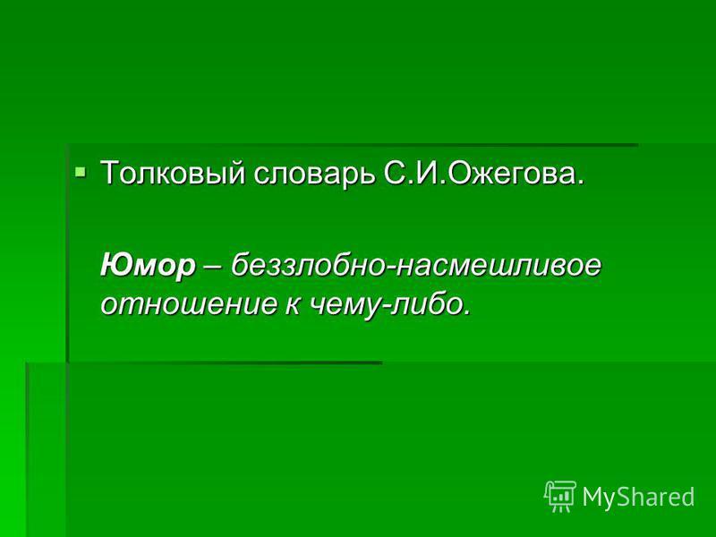 Толковый словарь С.И.Ожегова. Толковый словарь С.И.Ожегова. Юмор – беззлобно-насмешливое отношение к чему-либо. Юмор – беззлобно-насмешливое отношение к чему-либо.