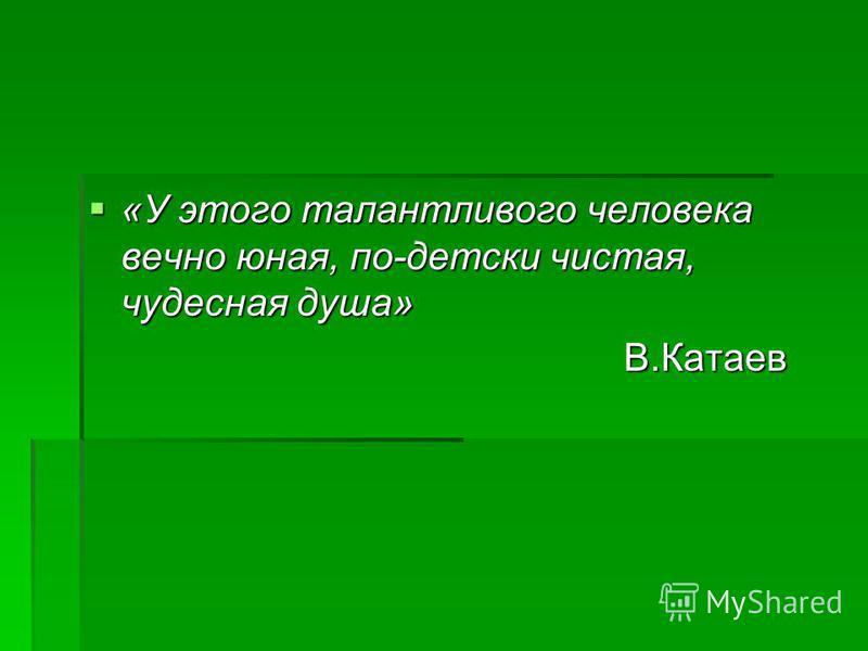 «У этого талантливого человека вечно юная, по-детски чистая, чудесная душа» «У этого талантливого человека вечно юная, по-детски чистая, чудесная душа» В.Катаев В.Катаев