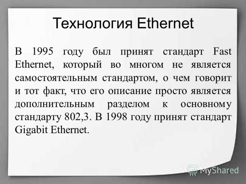 Технология Ethernet В 1995 году был принят стандарт Fast Ethernet, который во многом не является самостоятельным стандартом, о чем говорит и тот факт, что его описание просто является дополнительным разделом к основному стандарту 802,3. В 1998 году п