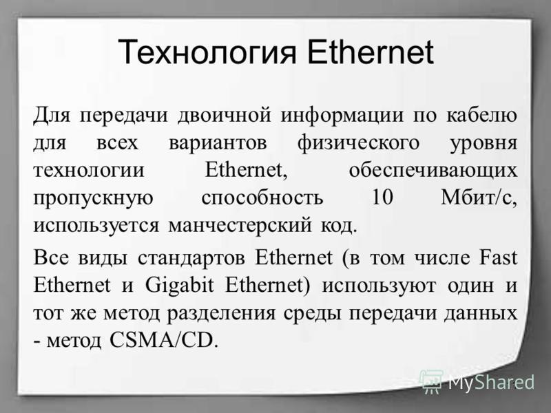 Технология Ethernet Для передачи двоичной информации по кабелю для всех вариантов физического уровня технологии Ethernet, обеспечивающих пропускную способность 10 Мбит/с, используется манчестерский код. Все виды стандартов Ethernet (в том числе Fast