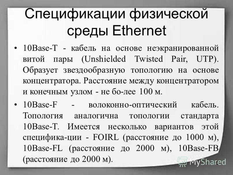 Спецификации физической среды Ethernet 10Base-T - кабель на основе неэкранированной витой пары (Unshielded Twisted Pair, UTP). Образует звездообразную топологию на основе концентратора. Расстояние между концентратором и конечным узлом - не бо-лее 100