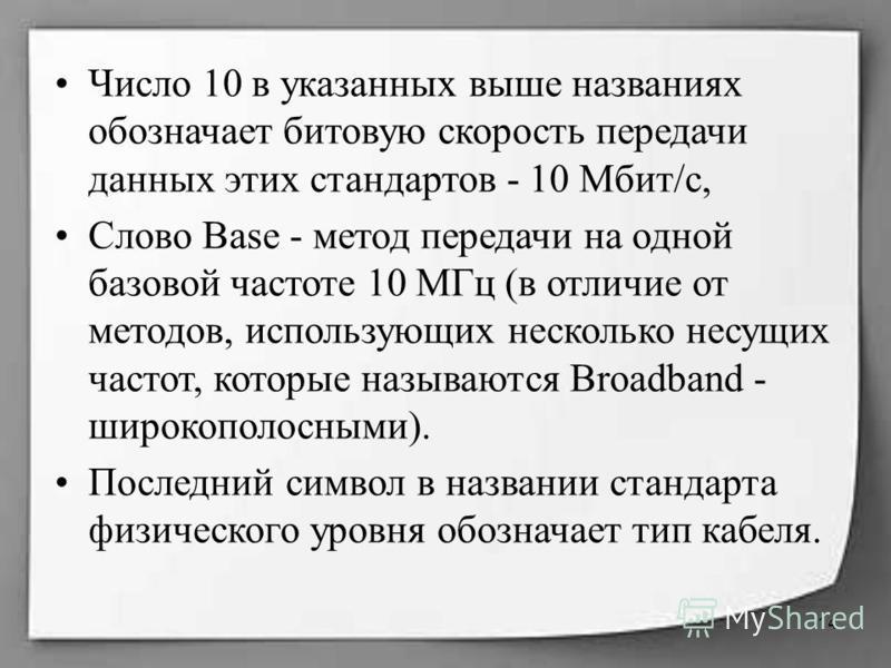 Число 10 в указанных выше названиях обозначает битовую скорость передачи данных этих стандартов - 10 Мбит/с, Слово Base - метод передачи на одной базовой частоте 10 МГц (в отличие от методов, использующих несколько несущих частот, которые называются