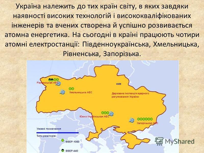 Україна належить до тих країн світу, в яких завдяки наявності високих технологій і висококваліфікованих інженерів та вчених створена й успішно розвивається атомна енергетика. На сьогодні в країні працюють чотири атомні електростанції: Південноукраїнс
