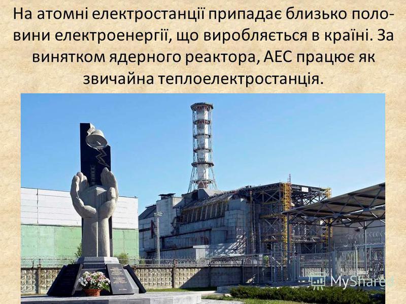 На атомні електростанції припадає близько поло- вини електроенергії, що виробляється в країні. За винятком ядерного реактора, АЕС працює як звичайна теплоелектростанція.