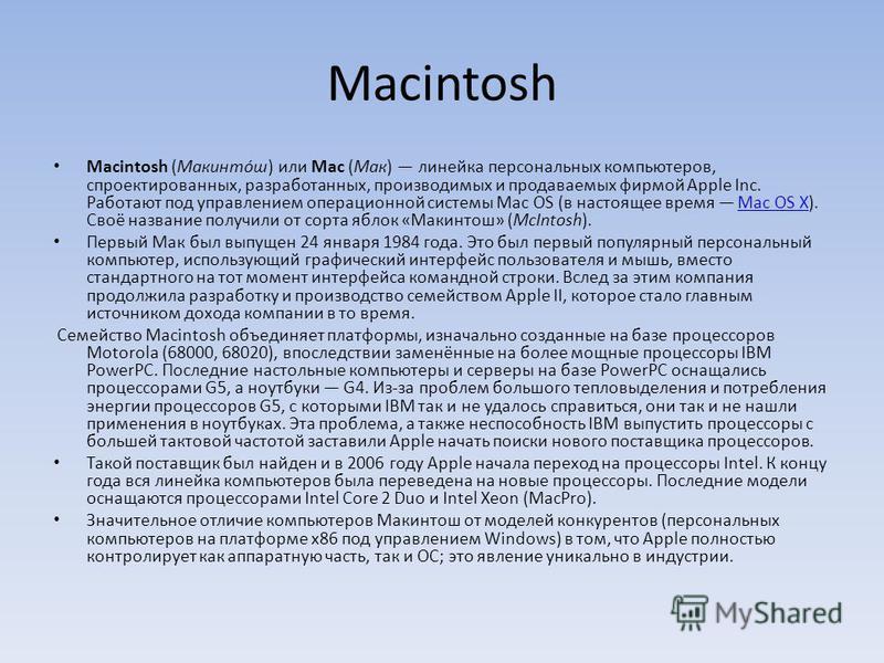 Macintosh (Макинто́ш) или Mac (Мак) линейка персональных компьютеров, спроектированных, разработанных, производимых и продаваемых фирмой Apple Inc. Работают под управлением операционной системы Mac OS (в настоящее время Mac OS X). Своё название получ