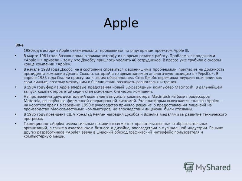 Apple 80-е 1980 год в истории Apple ознаменовался провальным по ряду причин проектом Apple III. В марте 1981 года Возняк попал в авиакатастрофу и на время оставил работу. Проблемы с продажами «Apple III» привели к тому, что Джобсу пришлось уволить 40