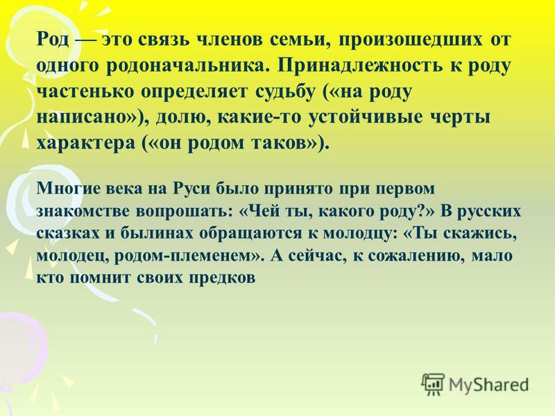 Род это связь членов семьи, произошедших от одного родоначальника. Принадлежность к роду частенько определяет судьбу («на роду написано»), долю, какие-то устойчивые черты характера («он родом таков»). Многие века на Руси было принято при первом знако