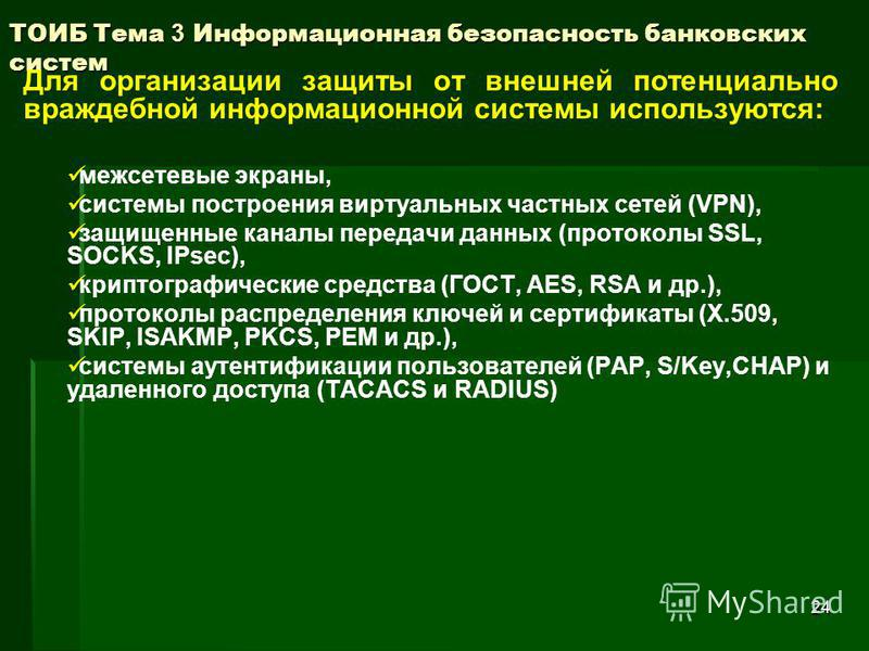 24 ТОИБ Тема 3 Информационная безопасность банковских систем Для организации защиты от внешней потенциально враждебной информационной системы используются: межсетевые экраны, системы построения виртуальных частных сетей (VPN), защищенные каналы перед