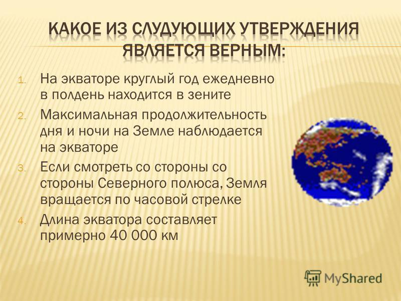 1. На экваторе круглый год ежедневно в полдень находится в зените 2. Максимальная продолжительность дня и ночи на Земле наблюдается на экваторе 3. Если смотреть со стороны со стороны Северного полюса, Земля вращается по часовой стрелке 4. Длина экват