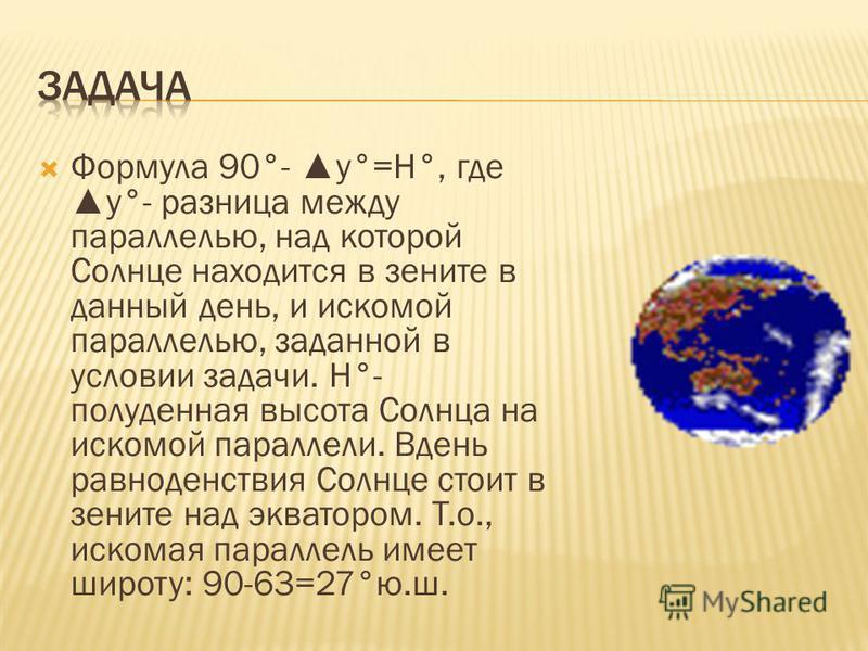 Формула 90°- y°=Н°, гдеy°- разница между параллелью, над которой Солнце находится в зените в данный день, и искомой параллелью, заданной в условии задачи. Н°- полуденная высота Солнца на искомой параллели. Вдень равноденствия Солнце стоит в зените на