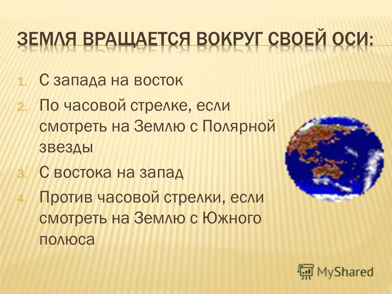 1. С запада на восток 2. По часовой стрелке, если смотреть на Землю с Полярной звезды 3. С востока на запад 4. Против часовой стрелки, если смотреть на Землю с Южного полюса