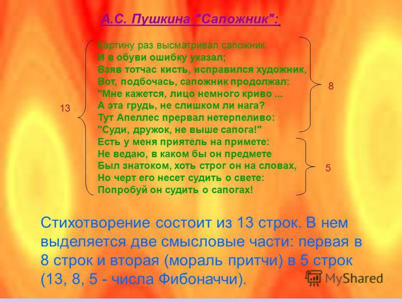 В таких произведениях отношение большей части к меньшей очень часто отвечает рядом расположенным числам Фибоначчи (или близко к ним, учитывая четность числа строк) и, следовательно, близко к золотой пропорции. Некоторые стихотворения А.С. Пушкина оче