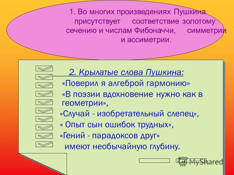 Выводы. Исследуя стихотворения А.С. Пушкина, мы установили: Взаимосвязь математических законов и законов стихосложения; Наличие золотой пропорции и чисел Фибоначчи - как выражение асимметрии. Сочетание основ гармонии: симметрии и асимметрии. Несомнен