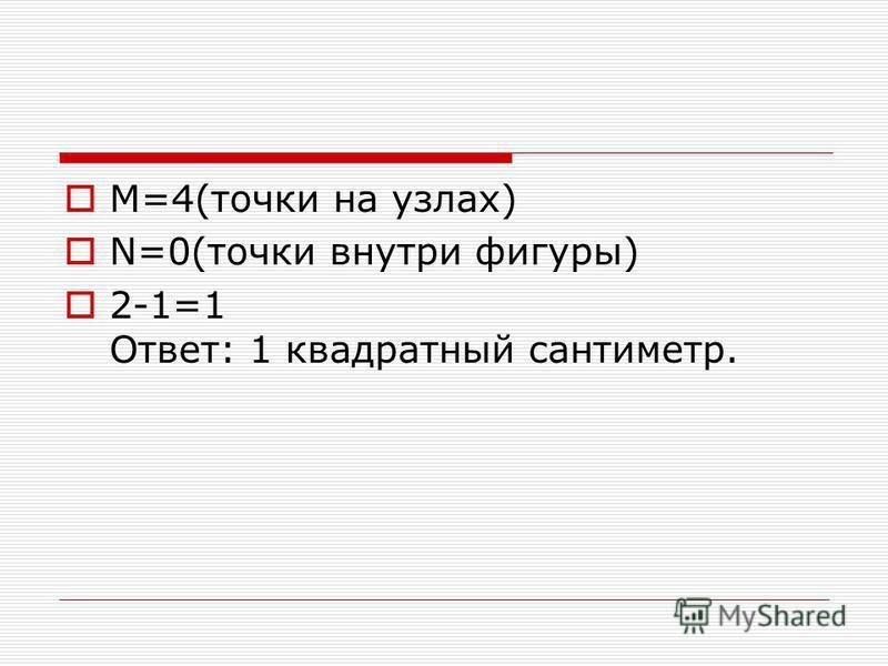 М=4(точки на узлах) N=0(точки внутри фигуры) 2-1=1 Ответ: 1 квадратный сантиметр.