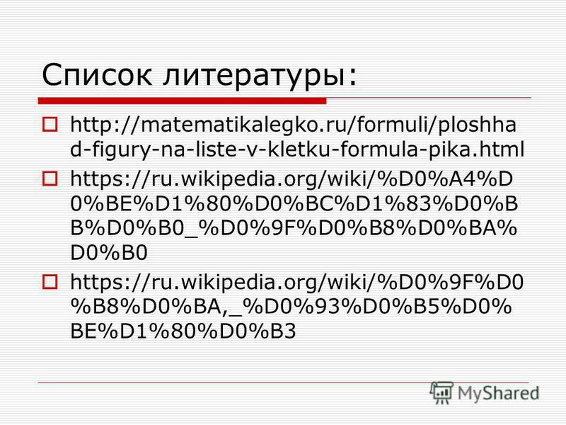 Список литературы: http://matematikalegko.ru/formuli/ploshha d-figury-na-liste-v-kletku-formula-pika.html https://ru.wikipedia.org/wiki/%D0%A4%D 0%BE%D1%80%D0%BC%D1%83%D0%B B%D0%B0_%D0%9F%D0%B8%D0%BA% D0%B0 https://ru.wikipedia.org/wiki/%D0%9F%D0 %B8