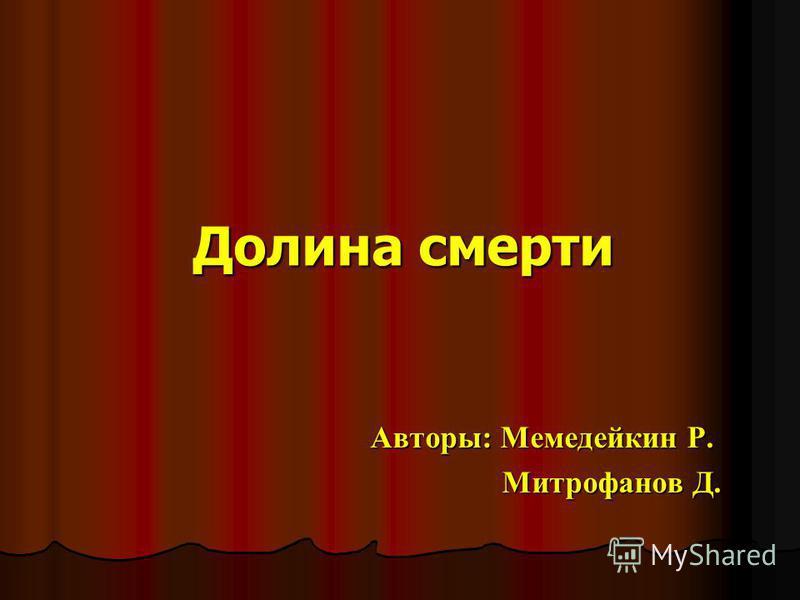 Долина смерти Авторы: Мемедейкин Р. Митрофанов Д.