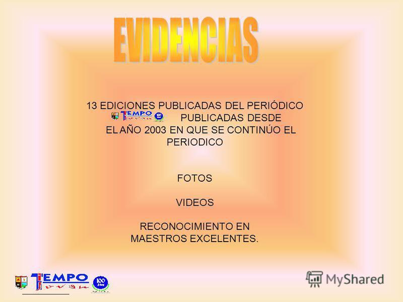 13 EDICIONES PUBLICADAS DEL PERIÓDICO PUBLICADAS DESDE EL AÑO 2003 EN QUE SE CONTINÚO EL PERIODICO FOTOS VIDEOS RECONOCIMIENTO EN MAESTROS EXCELENTES.