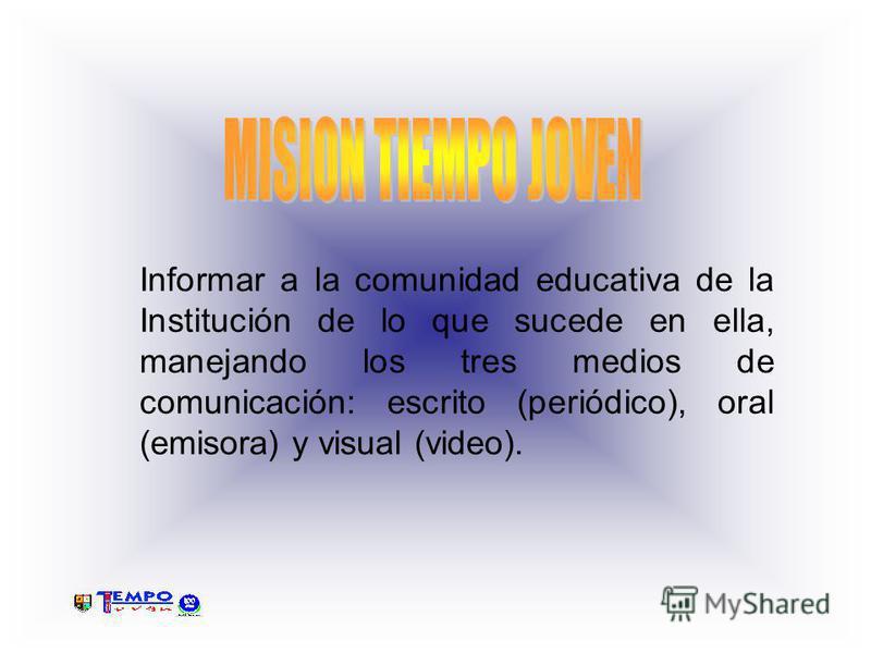 Informar a la comunidad educativa de la Institución de lo que sucede en ella, manejando los tres medios de comunicación: escrito (periódico), oral (emisora) y visual (video).