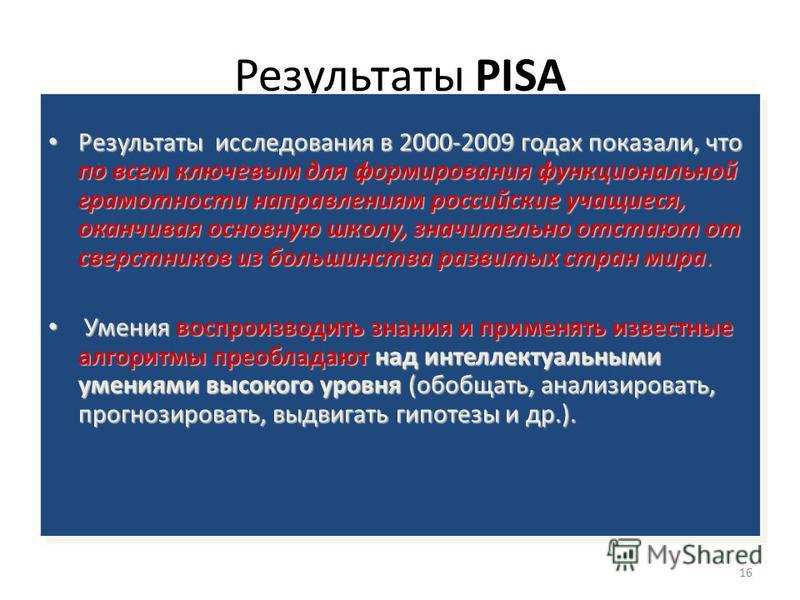 16 Результаты PISA Результаты исследования в 2000-2009 годах показали, что по всем ключевым для формирования функциональной грамотности направлениям российские учащиеся, оканчивая основную школу, значительно отстают от сверстников из большинства разв