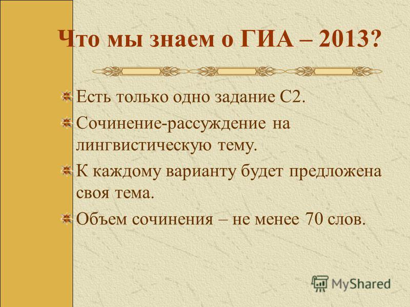 Что мы знаем о ГИА – 2013? Есть только одно задание С2. Сочинение-рассуждение на лингвистическую тему. К каждому варианту будет предложена своя тема. Объем сочинения – не менее 70 слов.