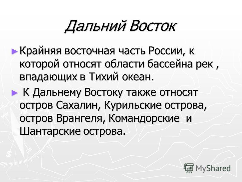 Дальний Восток Крайняя восточная часть России, к которой относят области бассейна рек, впадающих в Тихий океан. Крайняя восточная часть России, к которой относят области бассейна рек, впадающих в Тихий океан. К Дальнему Востоку также относят остров С