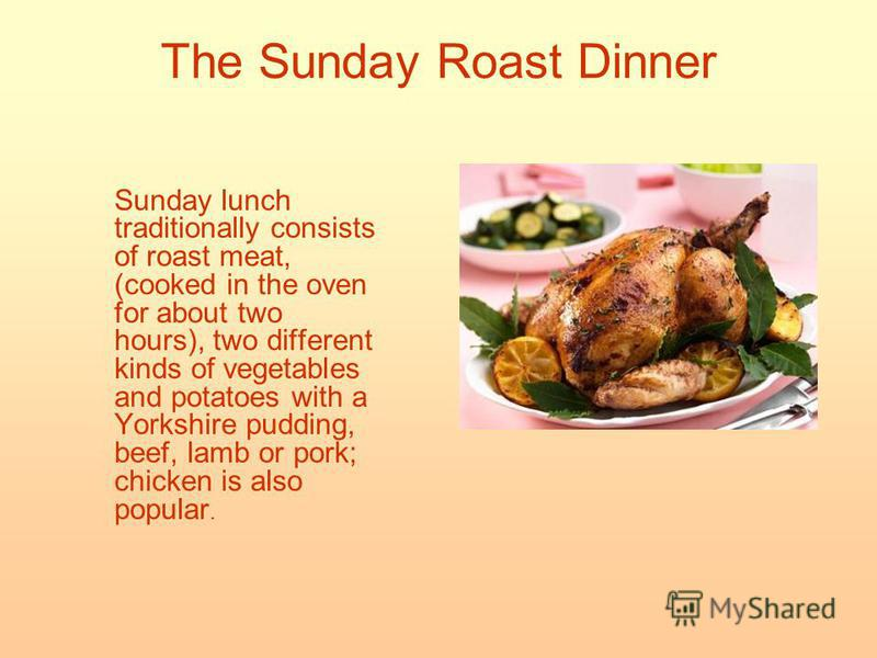 The Sunday Roast Dinner Sunday lunch traditionally consists of roast meat, (cooked in the oven for about two hours), two different kinds of vegetables and potatoes with a Yorkshire pudding, beef, lamb or pork; chicken is also popular.