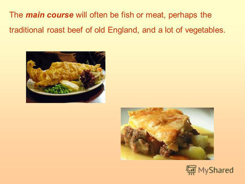 The main course will often be fish or meat, perhaps the traditional roast beef of old England, and a lot of vegetables.