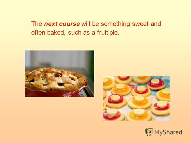 The next course will be something sweet and often baked, such as a fruit pie.