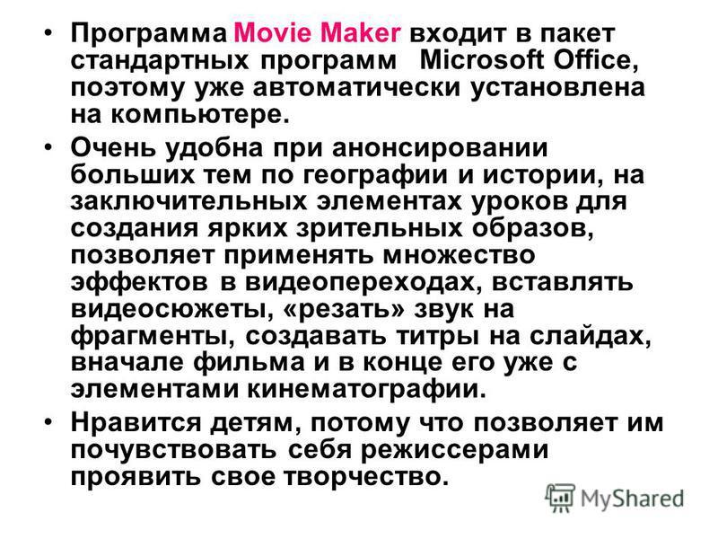 Программа Movie Maker входит в пакет стандартных программ Microsoft Office, поэтому уже автоматически установлена на компьютере. Очень удобна при анонсировании больших тем по географии и истории, на заключительных элементах уроков для создания ярких