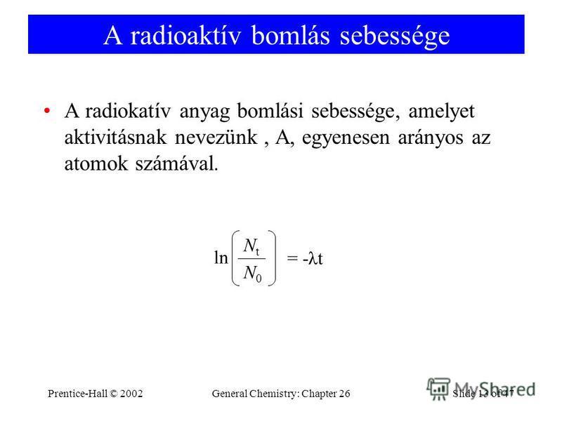 Prentice-Hall © 2002General Chemistry: Chapter 26Slide 13 of 47 A radioaktív bomlás sebessége A radiokatív anyag bomlási sebessége, amelyet aktivitásnak nevezünk, A, egyenesen arányos az atomok számával. ln NtNt N0N0 = -λt