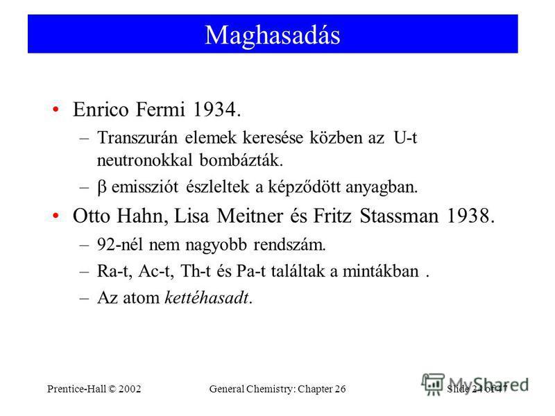 Prentice-Hall © 2002General Chemistry: Chapter 26Slide 24 of 47 Maghasadás Enrico Fermi 1934. –Transzurán elemek keresése közben az U-t neutronokkal bombázták. – emissziót észleltek a képződött anyagban. Otto Hahn, Lisa Meitner és Fritz Stassman 1938