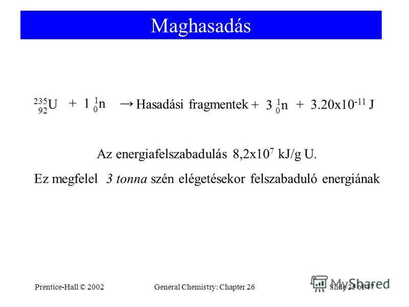 Prentice-Hall © 2002General Chemistry: Chapter 26Slide 25 of 47 Maghasadás 235 U 92 1n1n 0 + 1 1n1n 0 + 3 Hasadási fragmentek + 3.20x10 -11 J Az energiafelszabadulás 8,2x10 7 kJ/g U. Ez megfelel 3 tonna szén elégetésekor felszabaduló energiának