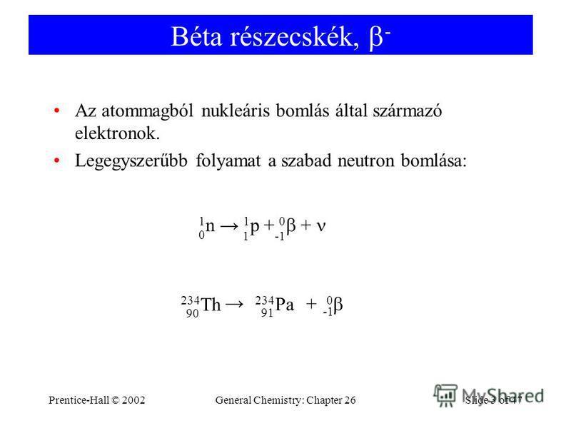 Prentice-Hall © 2002General Chemistry: Chapter 26Slide 3 of 47 Béta részecskék, - Az atommagból nukleáris bomlás által származó elektronok. Legegyszerűbb folyamat a szabad neutron bomlása: 1 n 1 p + 0 + 0 1 234 Th 90 234 Pa 91 0 +