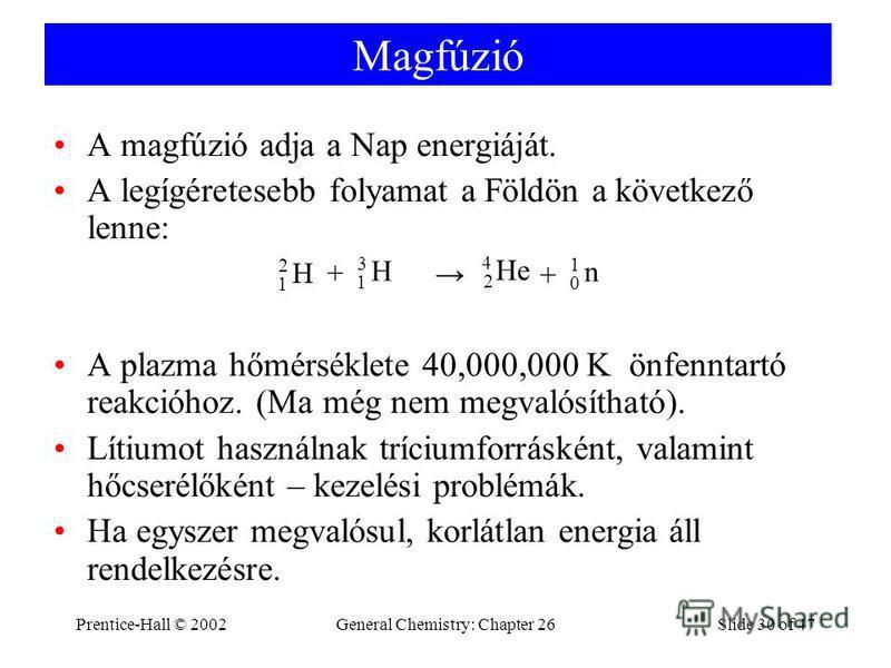 Prentice-Hall © 2002General Chemistry: Chapter 26Slide 30 of 47 Magfúzió A magfúzió adja a Nap energiáját. A legígéretesebb folyamat a Földön a következő lenne: A plazma hőmérséklete 40,000,000 K önfenntartó reakcióhoz. (Ma még nem megvalósítható). L