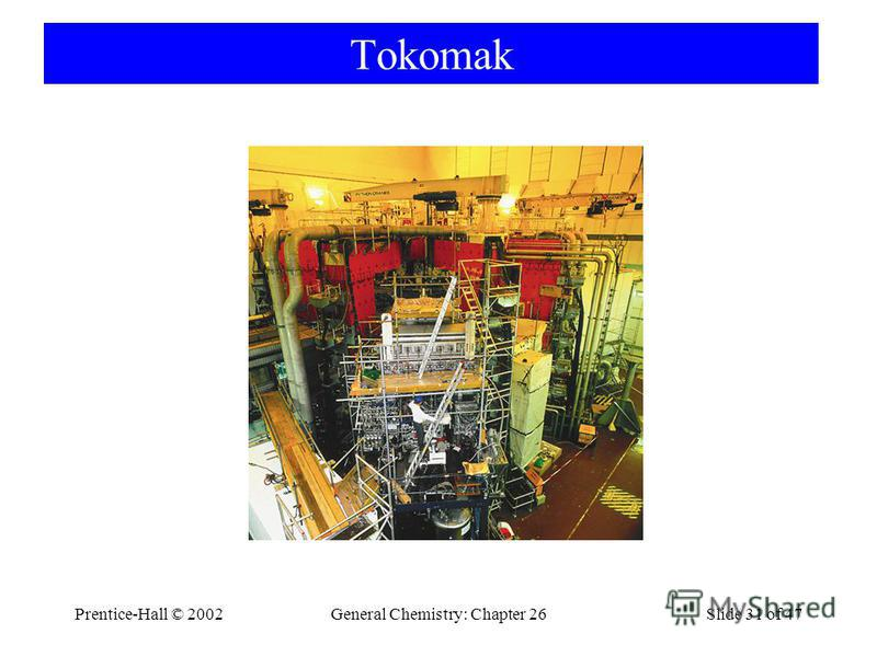 Prentice-Hall © 2002General Chemistry: Chapter 26Slide 31 of 47 Tokomak