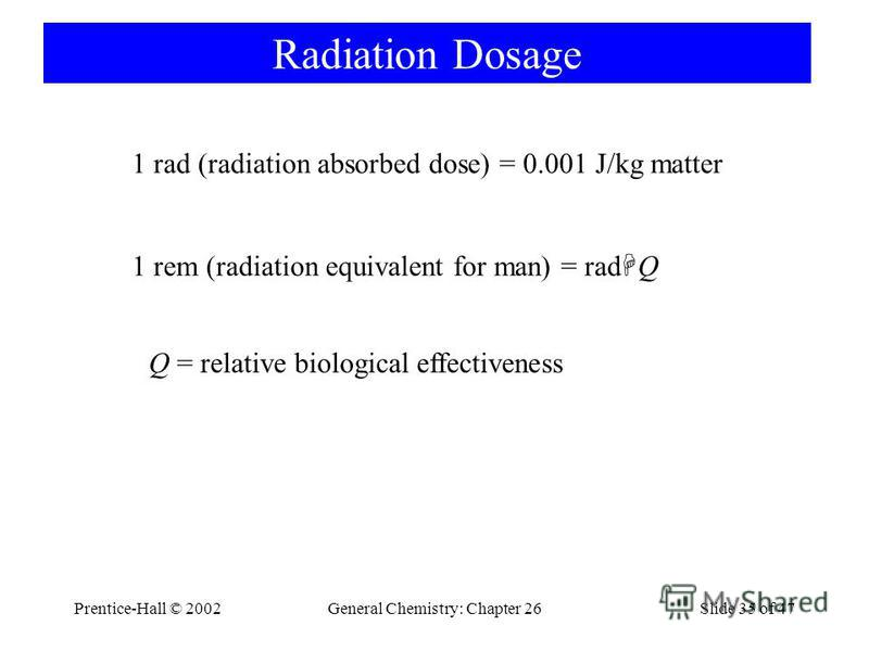 Prentice-Hall © 2002General Chemistry: Chapter 26Slide 35 of 47 Radiation Dosage 1 rad (radiation absorbed dose) = 0.001 J/kg matter 1 rem (radiation equivalent for man) = rad Q Q = relative biological effectiveness