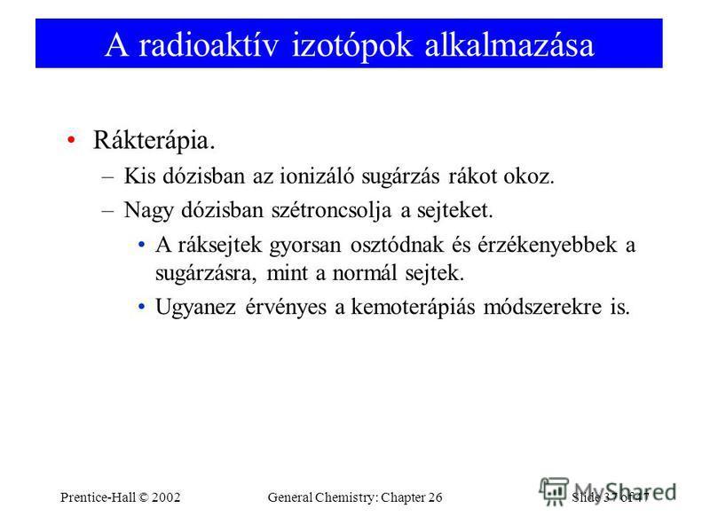 Prentice-Hall © 2002General Chemistry: Chapter 26Slide 37 of 47 A radioaktív izotópok alkalmazása Rákterápia. –Kis dózisban az ionizáló sugárzás rákot okoz. –Nagy dózisban szétroncsolja a sejteket. A ráksejtek gyorsan osztódnak és érzékenyebbek a sug