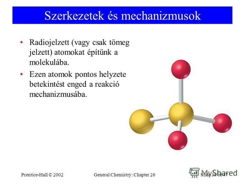 Prentice-Hall © 2002General Chemistry: Chapter 26Slide 39 of 47 Szerkezetek és mechanizmusok Radiojelzett (vagy csak tömeg jelzett) atomokat építünk a molekulába. Ezen atomok pontos helyzete betekintést enged a reakció mechanizmusába.