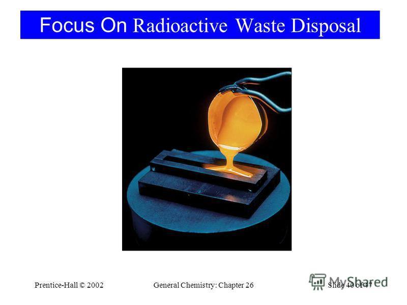 Prentice-Hall © 2002General Chemistry: Chapter 26Slide 40 of 47 Focus On Radioactive Waste Disposal