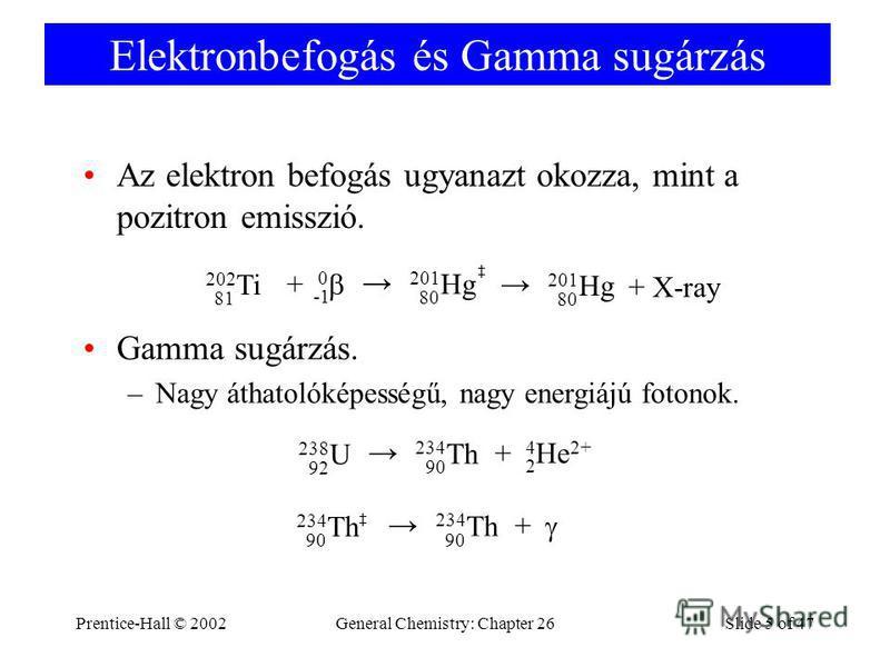 Prentice-Hall © 2002General Chemistry: Chapter 26Slide 5 of 47 Elektronbefogás és Gamma sugárzás Az elektron befogás ugyanazt okozza, mint a pozitron emisszió. 202 Ti 81 201 Hg 80 0 + Gamma sugárzás. –Nagy áthatolóképességű, nagy energiájú fotonok. 2