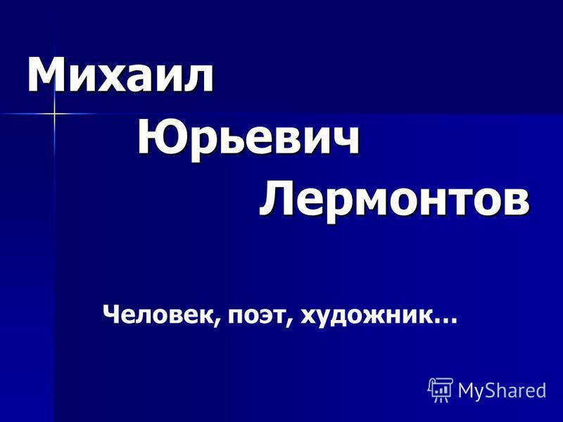 Михаил Юрьевич Юрьевич Лермонтов Лермонтов Человек, поэт, художник…