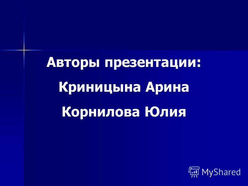 Авторы презентации: Криницына Арина Корнилова Юлия