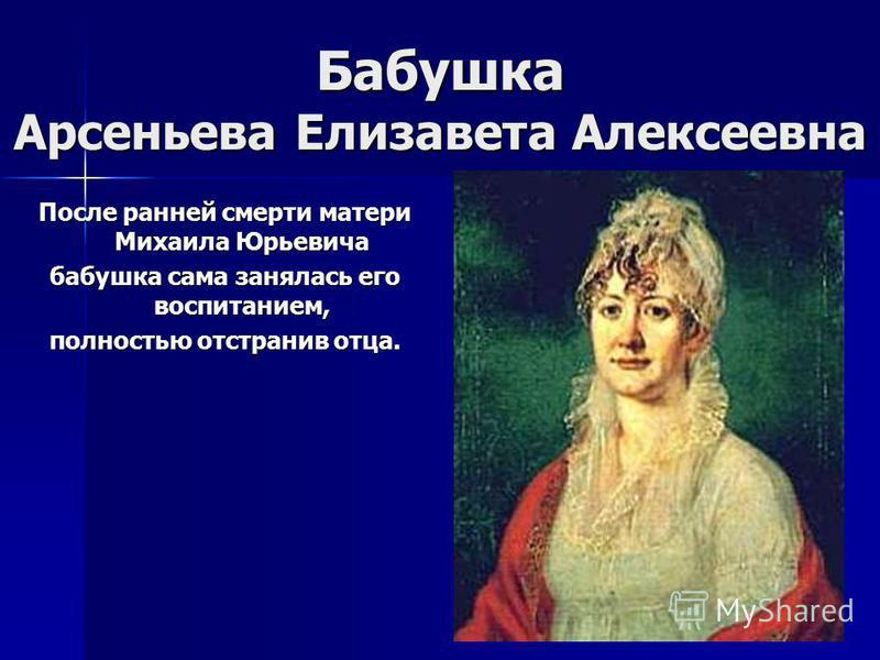 Бабушка Арсеньева Елизавета Алексеевна После ранней смерти матери Михаила Юрьевича бабушка сама занялась его воспитанием, полностью отстранив отца.