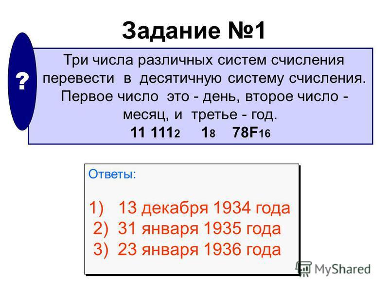 Задание 1 Три числа различных систем счисления перевести в десятичную систему счисления. Первое число это - день, второе число - месяц, и третье - год. 11 111 2 1 8 78F 16 ? Ответы: 1) 13 декабря 1934 года 2) 31 января 1935 года 3) 23 января 1936 год